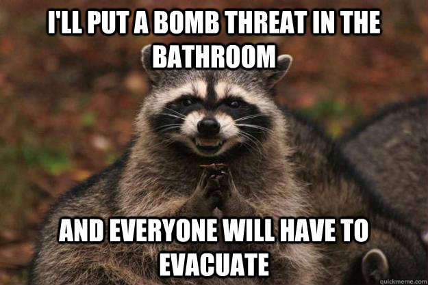 ill put a bomb threat in the bathroom and everyone will hav - Evil Plotting Raccoon