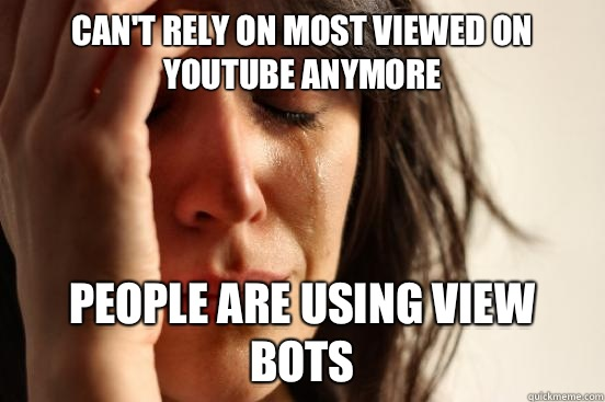 Cant rely on most viewed on YouTube anymore People are using - First World Problems