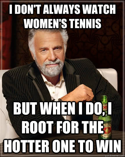i dont always watch womens tennis but when i do i root fo - The Most Interesting Man In The World