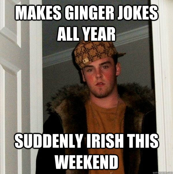 makes ginger jokes all year suddenly irish this weekend - Scumbag Steve