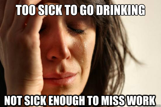 too sick to go drinking not sick enough to miss work - First World Problems