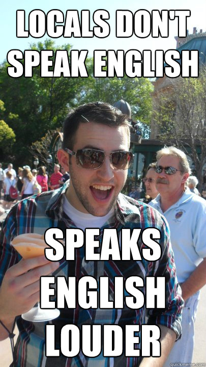 locals dont speak english speaks english louder - American Tourist