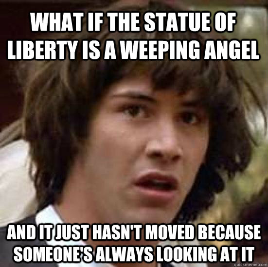 what if the statue of liberty is a weeping angel and it just - conspiracy keanu