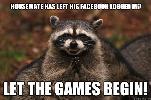 housemate has left his facebook logged in let the games beg - Evil Plotting Raccoon