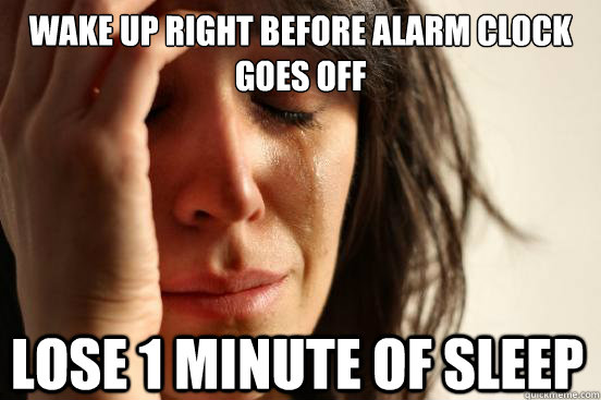wake up right before alarm clock goes off lose 1 minute of s - First World Problems