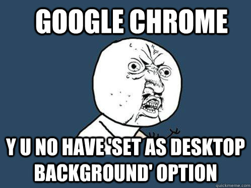 google chrome y u no have set as desktop background option - Y U No