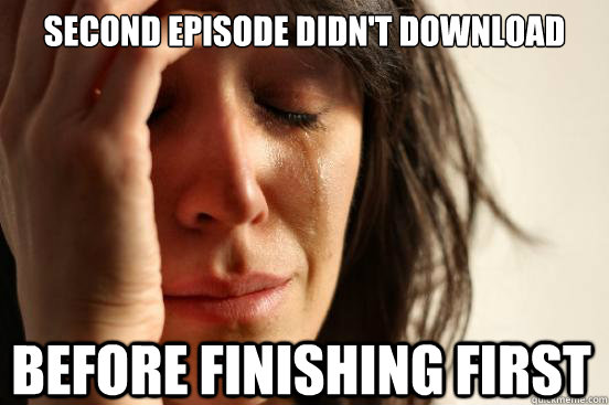 second episode didnt download before finishing first - First World Problems