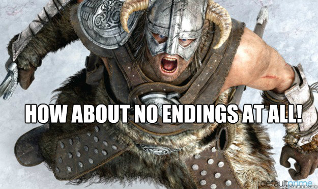 how about no endings at all - Angry Dovahkiin