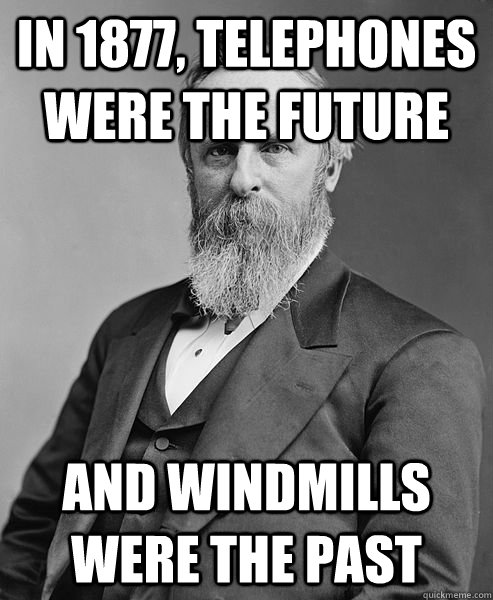 in 1877 telephones were the future and windmills were the p - hip rutherford b hayes