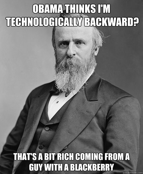 obama thinks im technologically backward thats a bit ric - hip rutherford b hayes