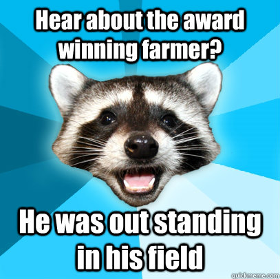 hear about the award winning farmer he was out standing in  - Lame Pun Coon