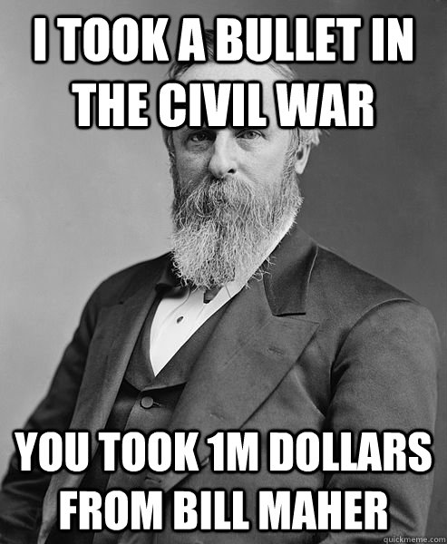 i took a bullet in the civil war you took 1m dollars from b - hip rutherford b hayes