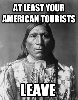 at least your american tourists leave - Vengeful Native American