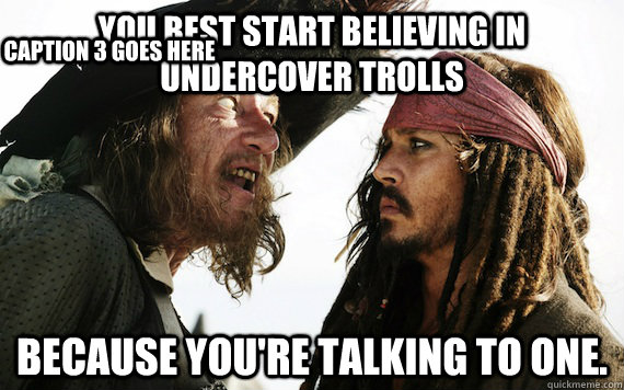 you best start believing in undercover trolls because youre - Barbossa meme