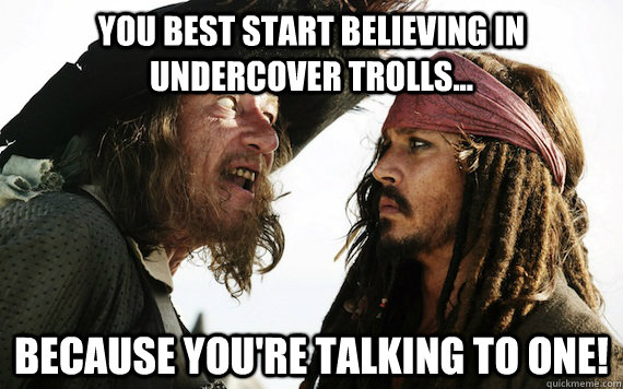 you best start believing in undercover trolls because you - Barbossa meme