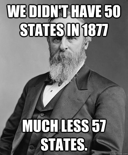 we didnt have 50 states in 1877 much less 57 states - hip rutherford b hayes