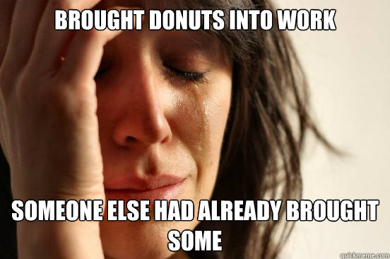 brought donuts into work someone else had already brought so - First World Problems