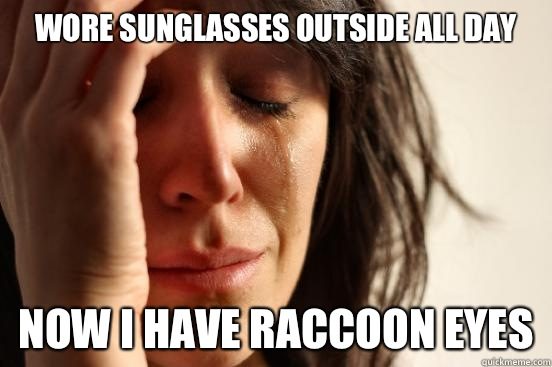 Wore sunglasses outside all day Now I have to hold on to it  - First World Problems