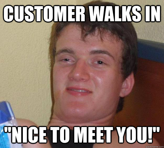 customer walks in nice to meet you - 10 Guy