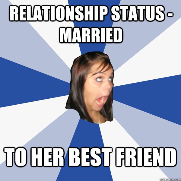 relationship status married to her best friend - Annoying Facebook Girl