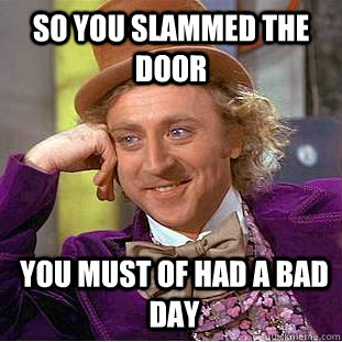so you slammed the door you must of had a bad day - Psychotic Willy Wonka