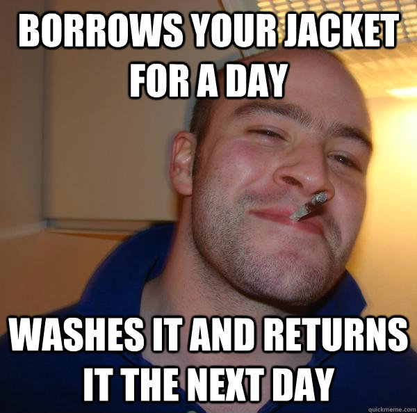 borrows your jacket for a day washes it and returns it the n - Good Guy Greg