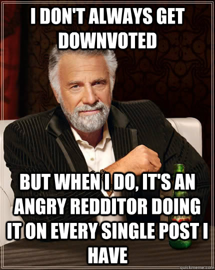 i dont always get downvoted but when i do its an angry re - The Most Interesting Man In The World