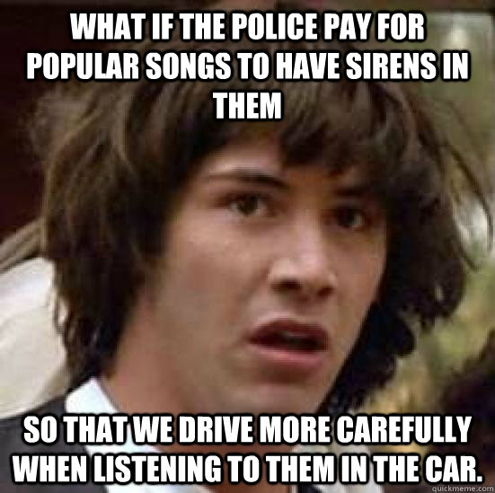 what if the police pay for popular songs to have sirens in t - conspiracy keanu