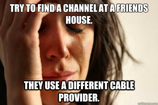 try to find a channel at a friends house they use a differe - First World Problems