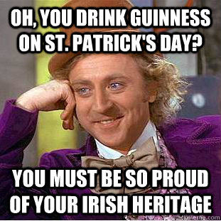oh you drink guinness on st patricks day you must be so  - Condescending Wonka
