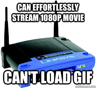 can effortlessly stream 1080p movie cant load gif - Scumbag Internet