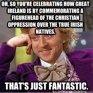 oh so youre celebrating how great ireland is by commemorat - Condescending Wonka
