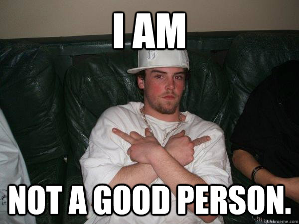 i am not a good person - Real Scumbag Steve