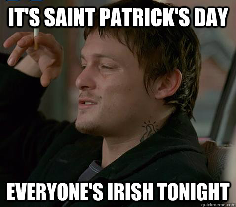 its saint patricks day everyones irish tonight -