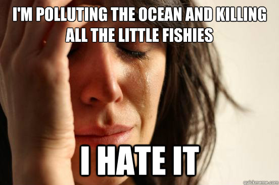 im polluting the ocean and killing all the little fishies i - First World Problems