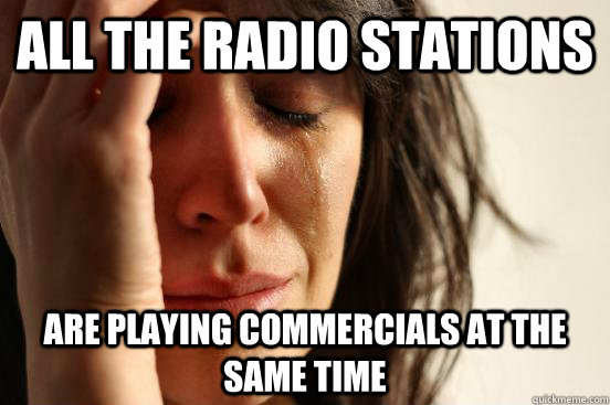 all the radio stations are playing commercials at the same t - First World Problems