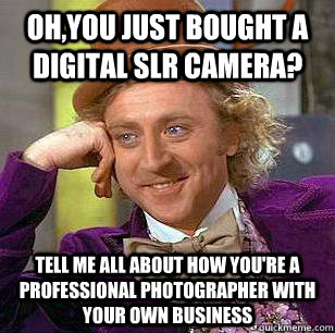 ohyou just bought a digital slr camera tell me all about h - condensending wonka