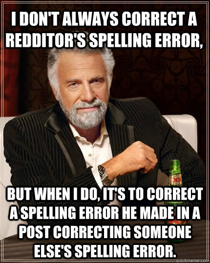 i dont always correct a redditors spelling error but when - The Most Interesting Man In The World