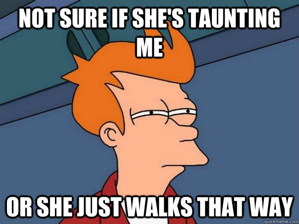 not sure if shes taunting me or she just walks that way - Futurama Fry