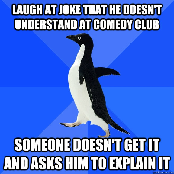 laugh at joke that he doesnt understand at comedy club some - Socially Awkward Penguin