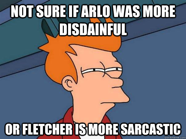 not sure if arlo was more disdainful or fletcher is more sar - Futurama Fry