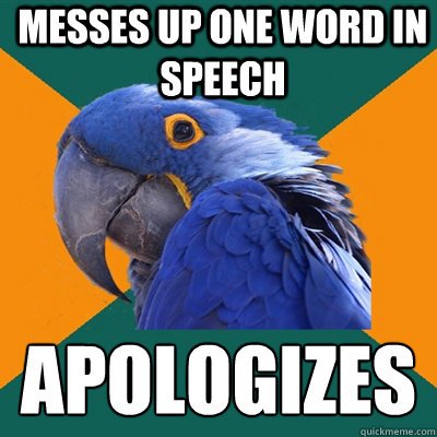messes up one word in speech apologizes  - Paranoid Parrot