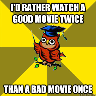 id rather watch a good movie twice than a bad movie once - Observational Owl