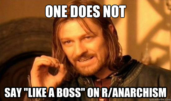 one does not say like a boss on ranarchism - Boromir