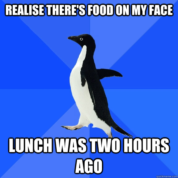 realise theres food on my face lunch was two hours ago - Socially Awkward Penguin