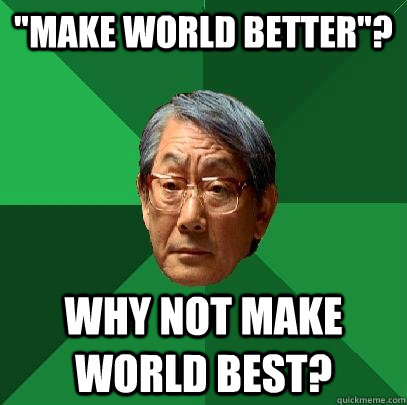 make world better why not make world best - High Expectations Asian Father