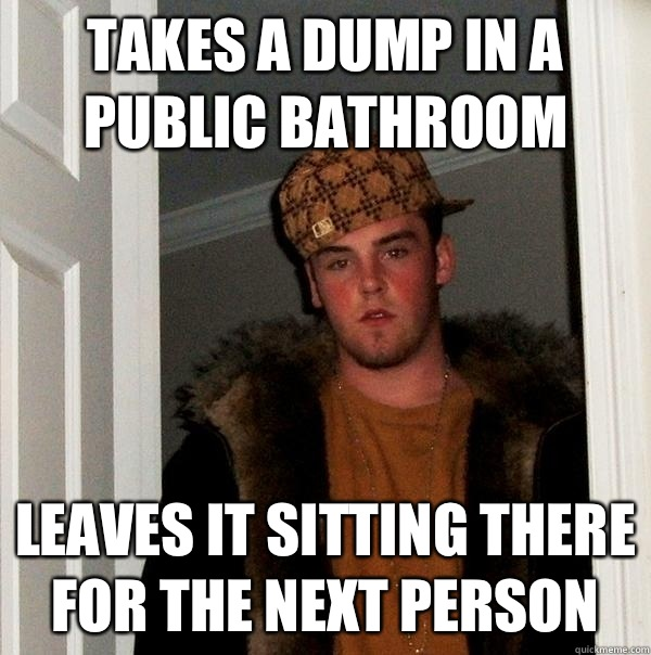 Takes a dump in a public bathroom  - Scumbag Steve