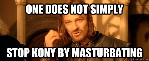 one does not simply stop kony by masturbating - One Does Not Simply