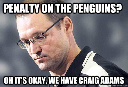 penalty on the penguins oh its okay we have craig adams - First World Bylsma Problems