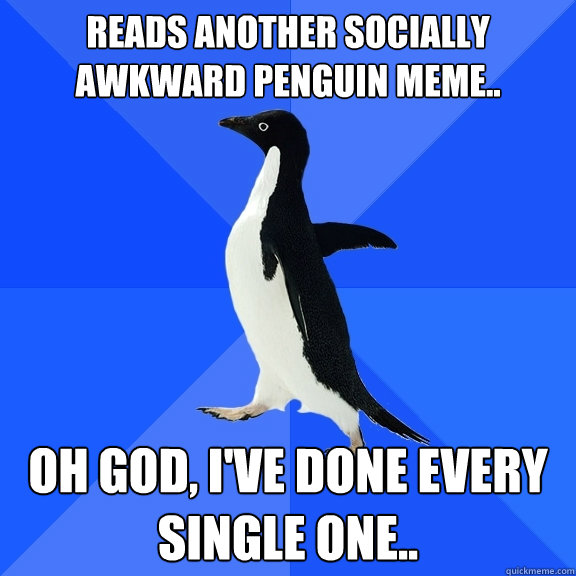reads another socially awkward penguin meme oh god ive d - Socially Awkward Penguin